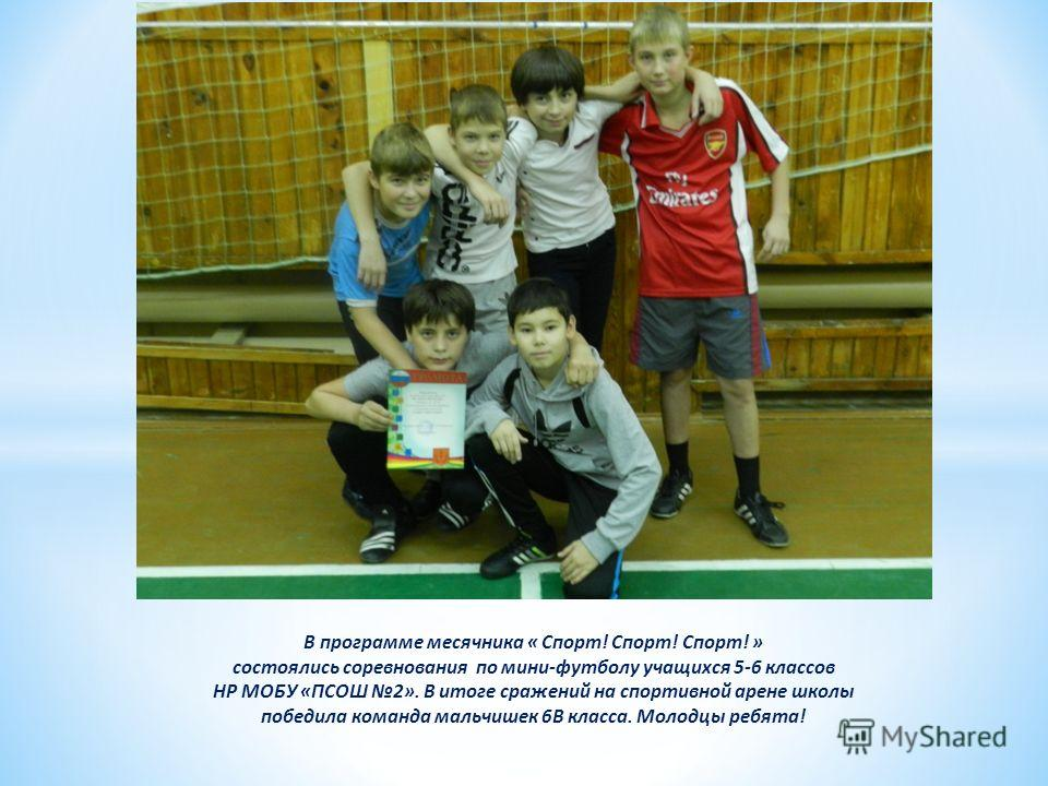В программе месячника « Спорт! Спорт! Спорт! » состоялись соревнования по мини-футболу учащихся 5-6 классов НР МОБУ «ПСОШ 2». В итоге сражений на спортивной арене школы победила команда мальчишек 6В класса. Молодцы ребята!