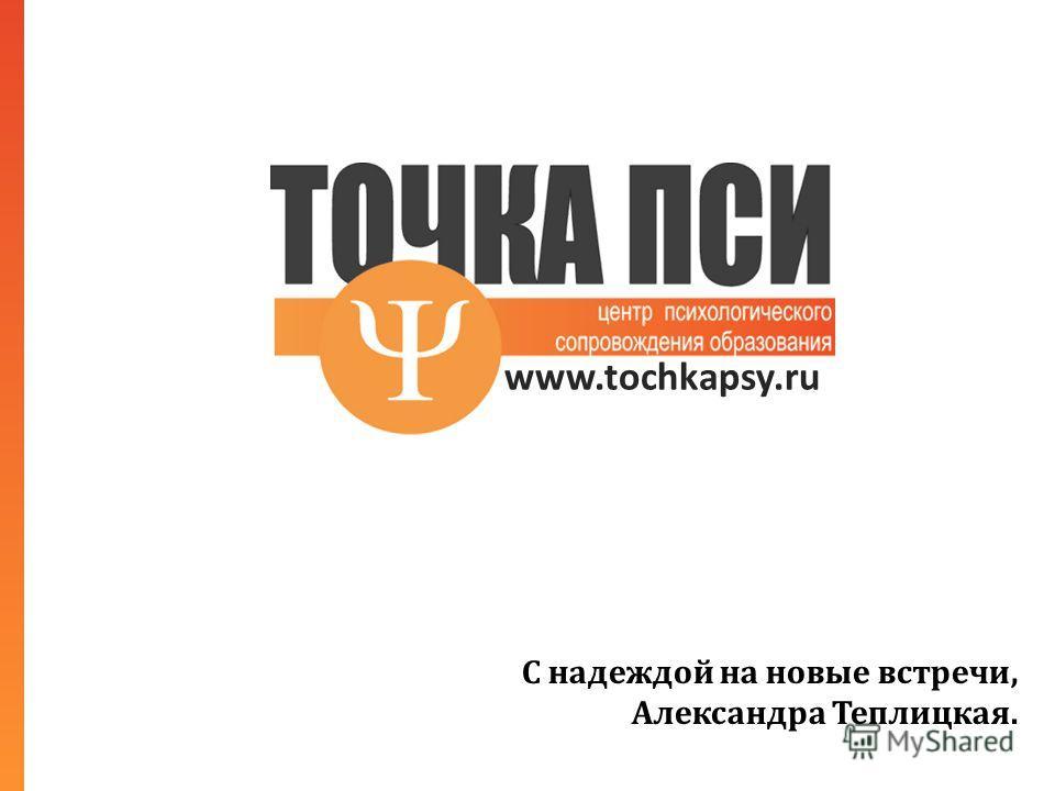 www.tochkapsy.ru С надеждой на новые встречи, Александра Теплицкая.