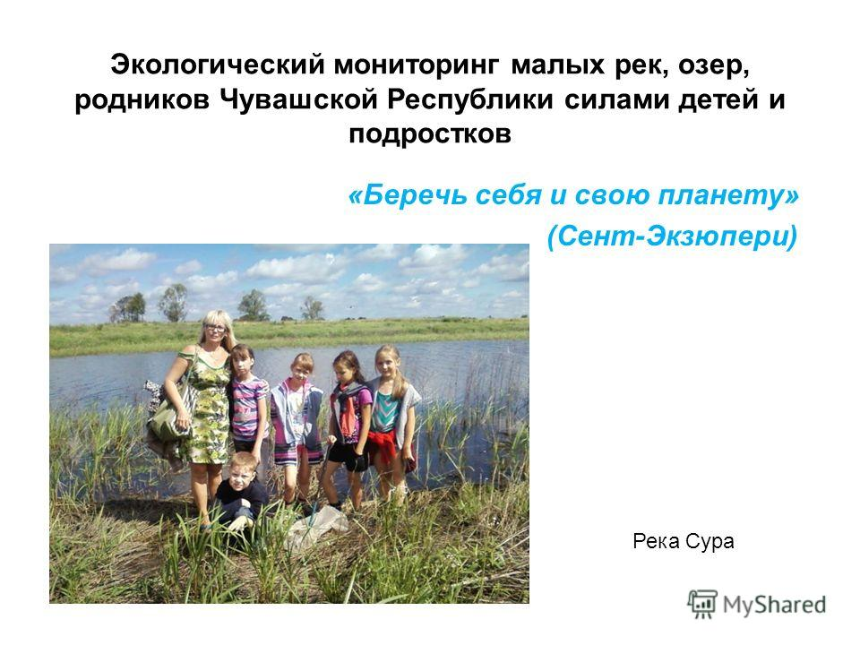 Экологический мониторинг малых рек, озер, родников Чувашской Республики силами детей и подростков «Беречь себя и свою планету» (Сент-Экзюпери) Река Сура