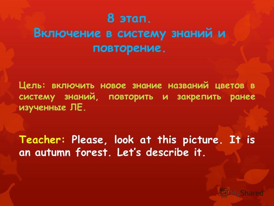 8 этап. Включение в систему знаний и повторение. Цель: включить новое знание названий цветов в систему знаний, повторить и закрепить ранее изученные ЛЕ. Teacher: Please, look at this picture. It is an autumn forest. Lets describe it.