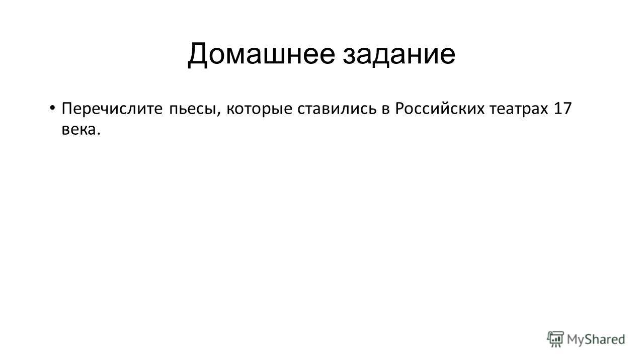 Домашнее задание Перечислите пьесы, которые ставились в Российских театрах 17 века.