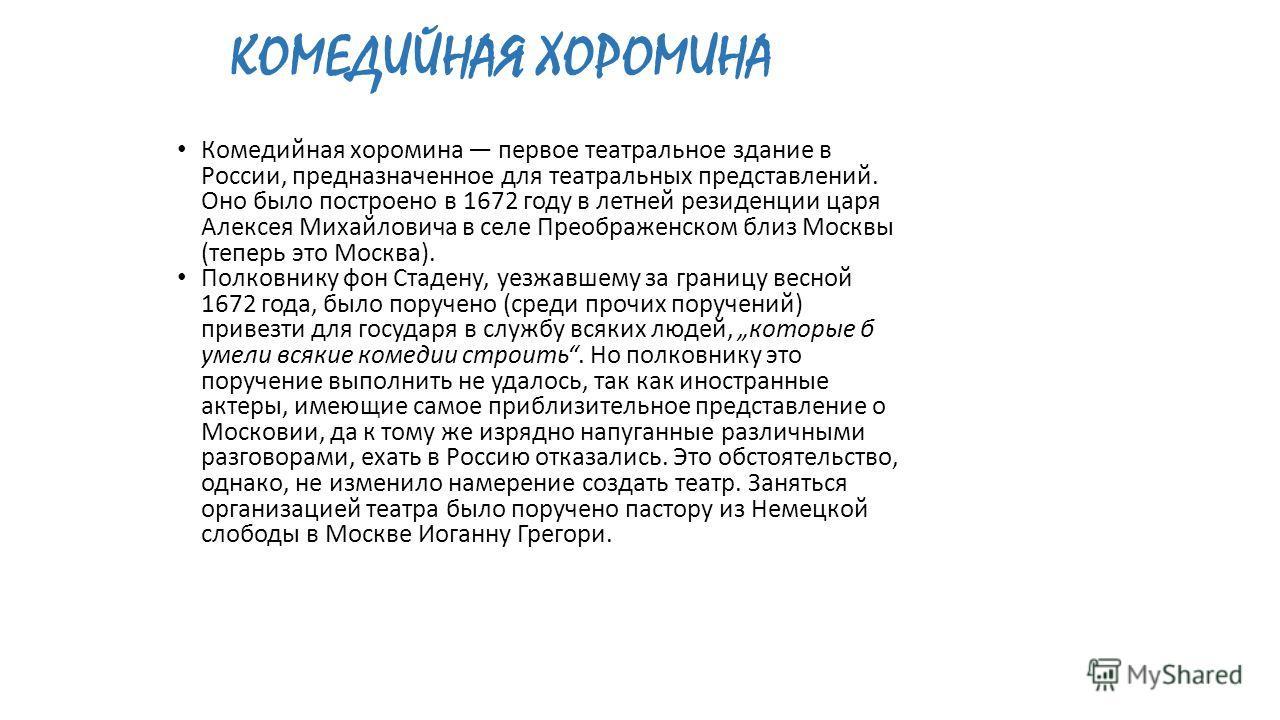 Комедийная хоромина первое театральное здание в России, предназначенное для театральных представлений. Оно было построено в 1672 году в летней резиденции царя Алексея Михайловича в селе Преображенском близ Москвы (теперь это Москва). Полковнику фон С