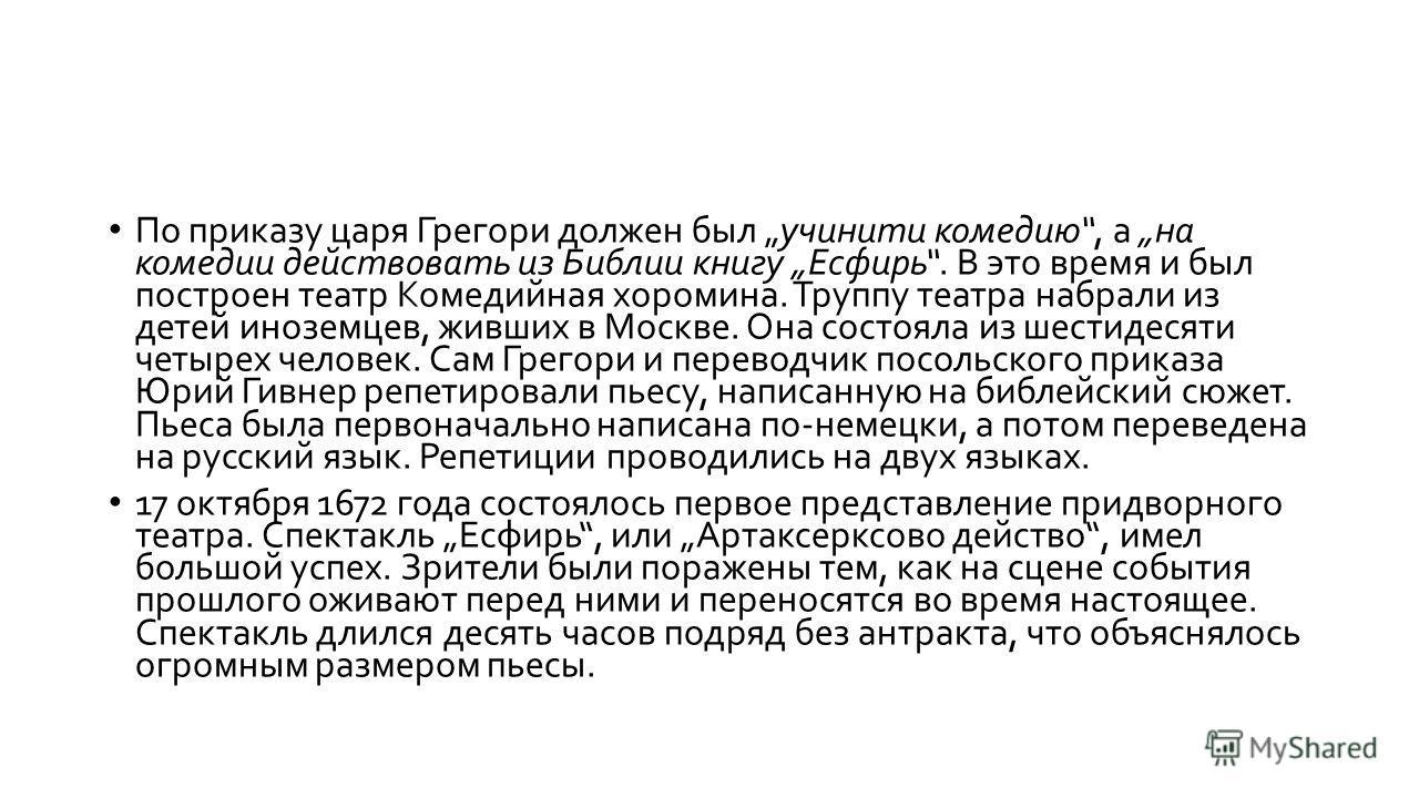 По приказу царя Грегори должен был учинити комедию, а на комедии действовать из Библии книгу Есфирь. В это время и был построен театр Комедийная хоромина. Труппу театра набрали из детей иноземцев, живших в Москве. Она состояла из шестидесяти четырех