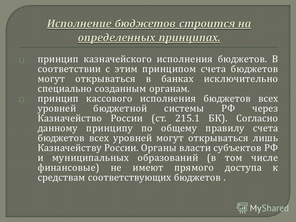 1) принцип казначейского исполнения бюджетов. В соответствии с этим принципом счета бюджетов могут открываться в банках исключительно специально созданным органам. 2) принцип кассового исполнения бюджетов всех уровней бюджетной системы РФ через Казна