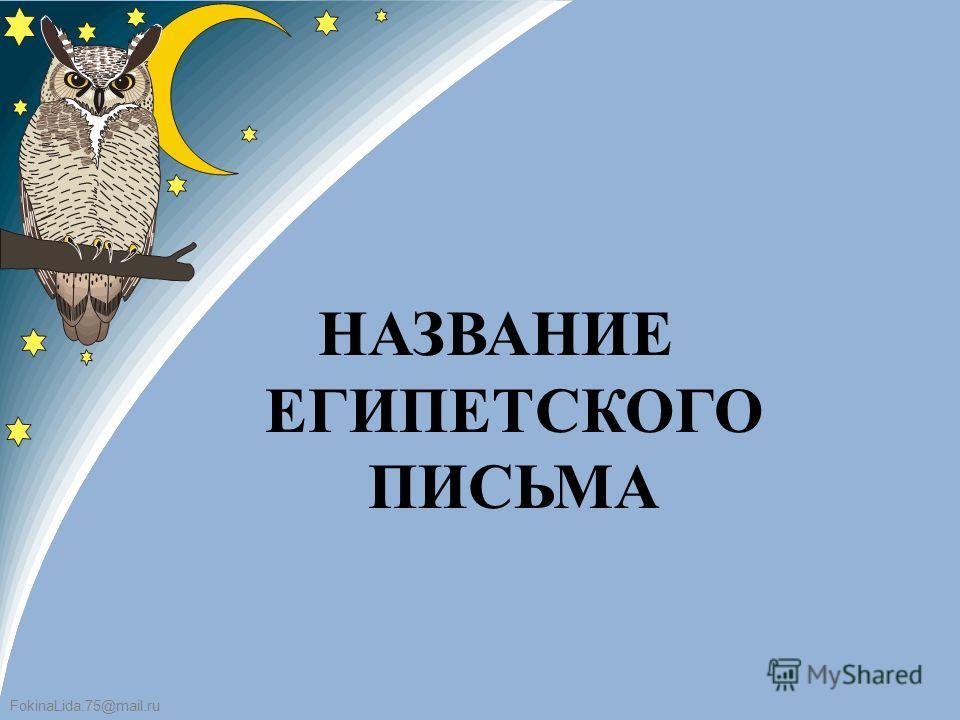 FokinaLida.75@mail.ru НАЗВАНИЕ ЕГИПЕТСКОГО ПИСЬМА