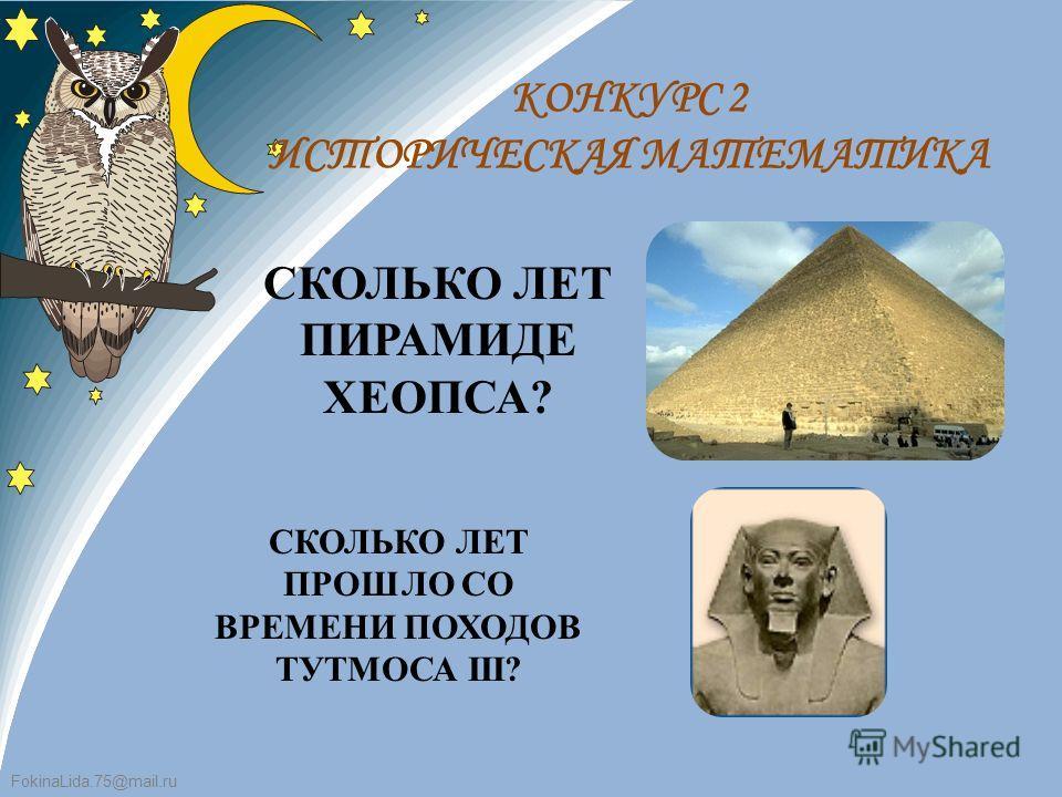 FokinaLida.75@mail.ru КОНКУРС 2 ИСТОРИЧЕСКАЯ МАТЕМАТИКА СКОЛЬКО ЛЕТ ПИРАМИДЕ ХЕОПСА? СКОЛЬКО ЛЕТ ПРОШЛО СО ВРЕМЕНИ ПОХОДОВ ТУТМОСА III?