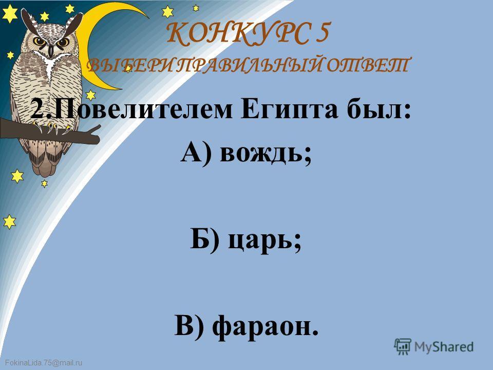 FokinaLida.75@mail.ru 2.Повелителем Египта был: А) вождь; Б) царь; В) фараон. КОНКУРС 5 ВЫБЕРИ ПРАВИЛЬНЫЙ ОТВЕТ