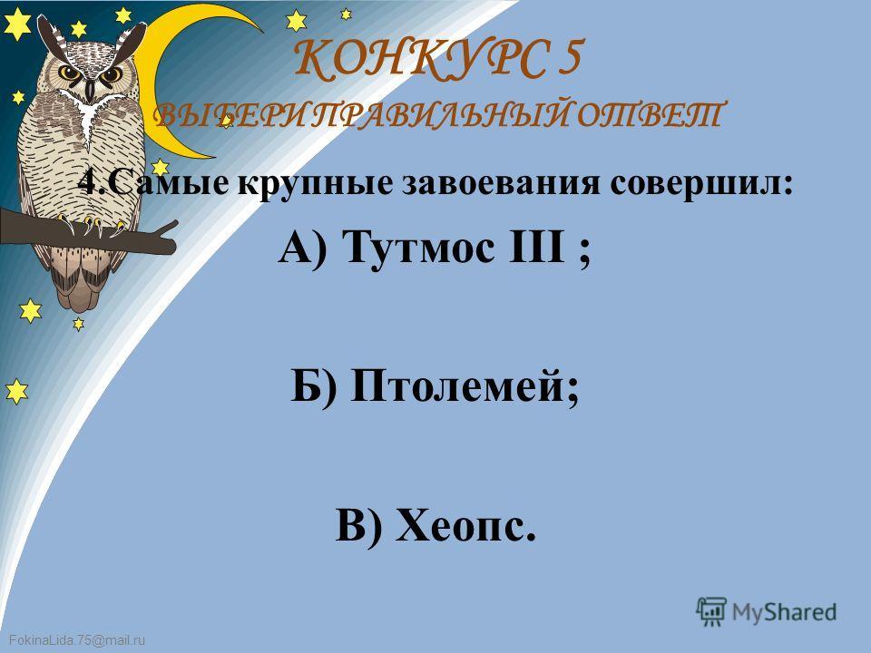 FokinaLida.75@mail.ru 4.Самые крупные завоевания совершил: А) Тутмос III ; Б) Птолемей; В) Хеопс. КОНКУРС 5 ВЫБЕРИ ПРАВИЛЬНЫЙ ОТВЕТ