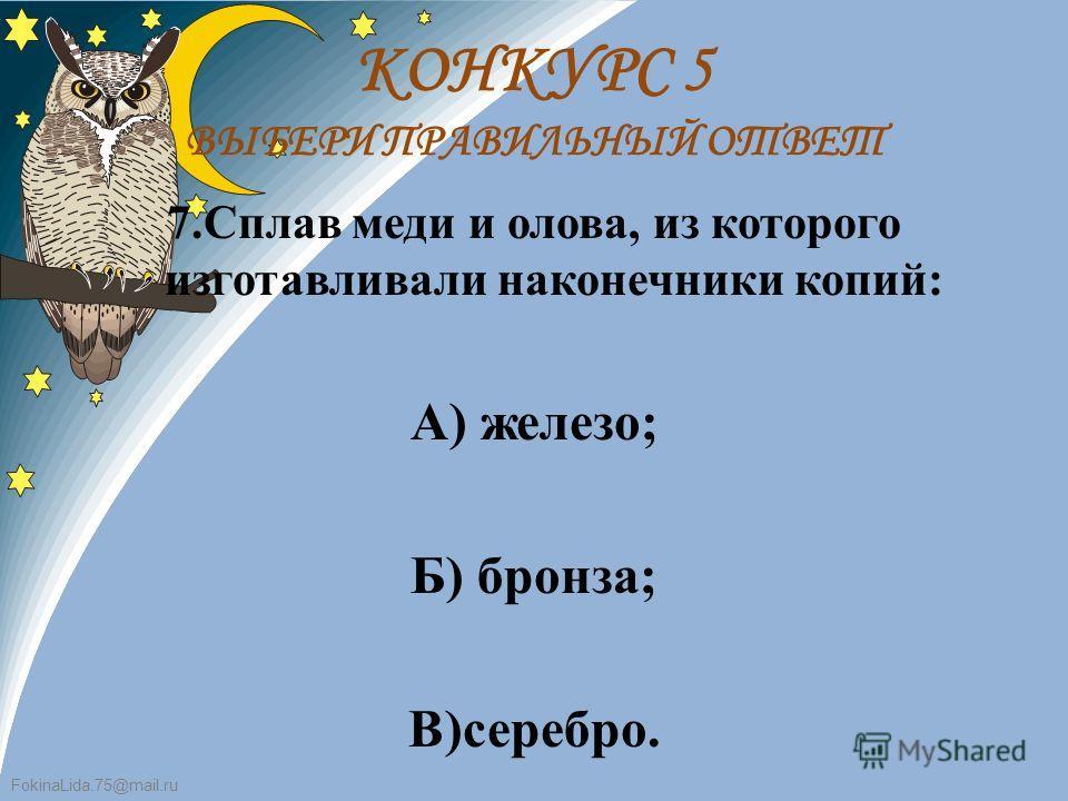 FokinaLida.75@mail.ru 7.Сплав меди и олова, из которого изготавливали наконечники копий: А) железо; Б) бронза; В)серебро. КОНКУРС 5 ВЫБЕРИ ПРАВИЛЬНЫЙ ОТВЕТ