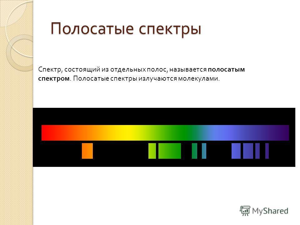 Спектр, состоящий из отдельных полос, называется полосатым спектром. Полосатые спектры излучаются молекулами. Полосатые спектры