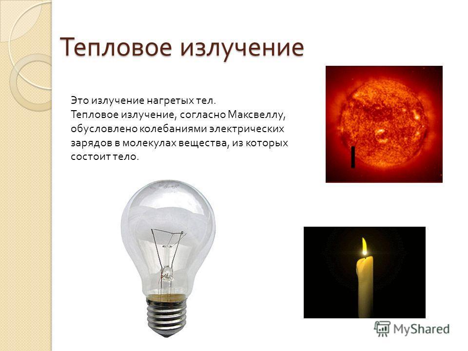 Это излучение нагретых тел. Тепловое излучение, согласно Максвеллу, обусловлено колебаниями электрических зарядов в молекулах вещества, из которых состоит тело. Тепловое излучение