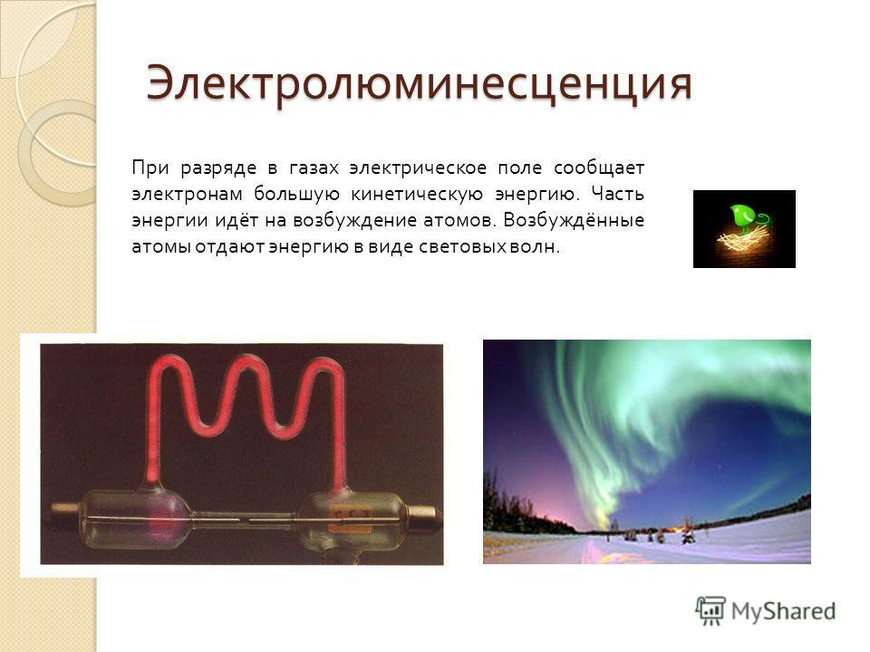 Электролюминесценция При разряде в газах электрическое поле сообщает электронам большую кинетическую энергию. Часть энергии идёт на возбуждение атомов. Возбуждённые атомы отдают энергию в виде световых волн.