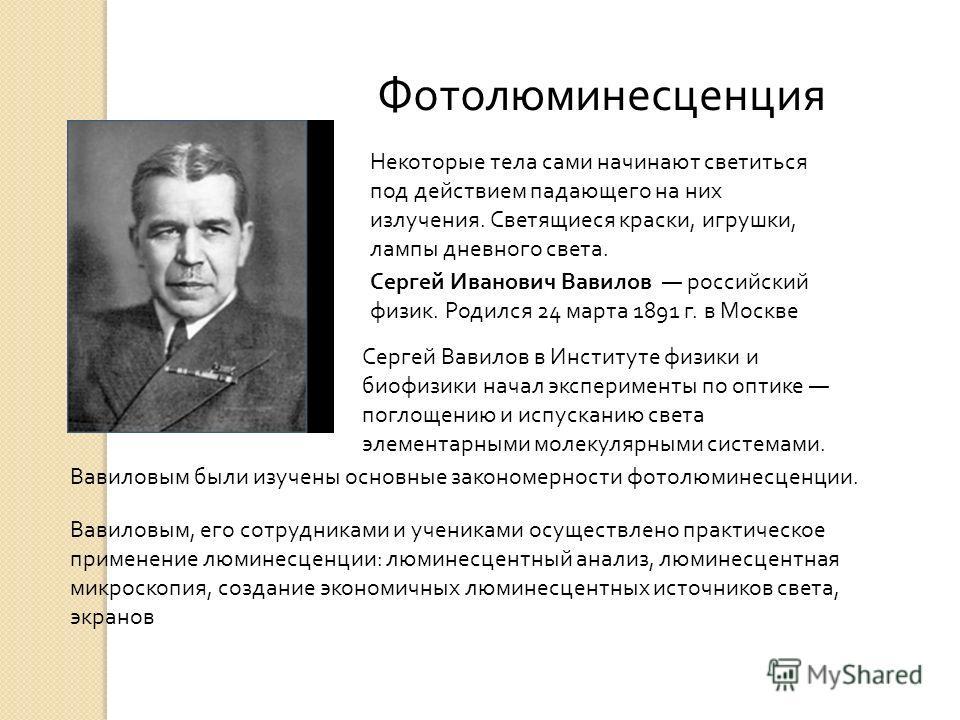 Сергей Иванович Вавилов российский физик. Родился 24 марта 1891 г. в Москве Сергей Вавилов в Институте физики и биофизики начал эксперименты по оптике поглощению и испусканию света элементарными молекулярными системами. Вавиловым были изучены основны