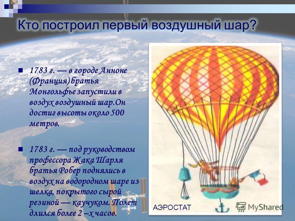 1783 г. в городе Анноне (Франция) братья Монгольфье запустили в воздух воздушный шар.Он достиг высоты около 500 метров. 1783 г. под руководством профессора Жака Шарля братья Робер поднялись в воздух на водородном шаре из шелка, покрытого сырой резино