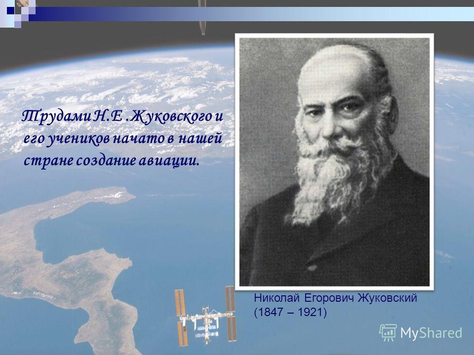 Трудами Н.Е.Жуковского и его учеников начато в нашей стране создание авиации. Николай Егорович Жуковский (1847 – 1921)