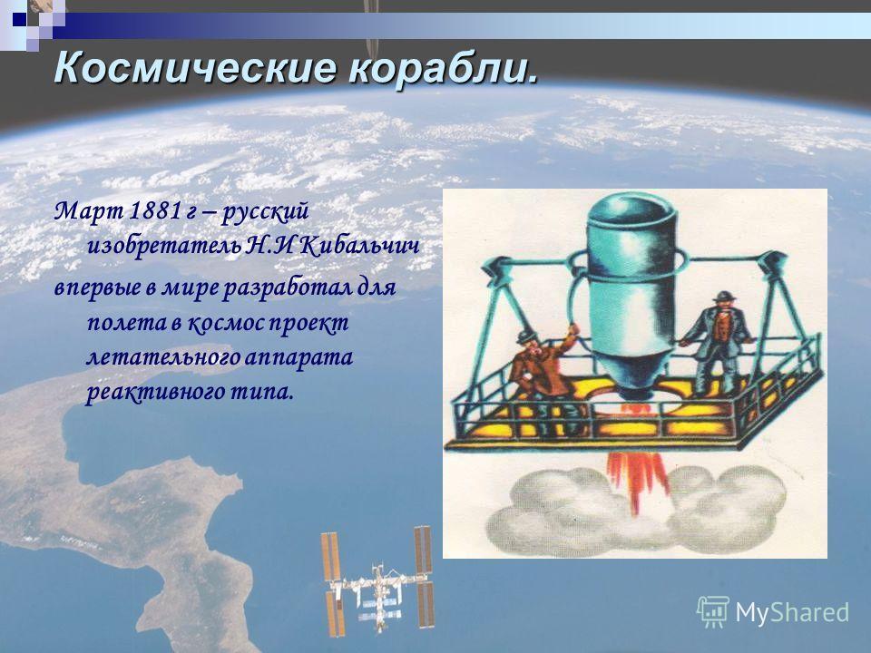 Космические корабли. Март 1881 г – русский изобретатель Н.И Кибальчич впервые в мире разработал для полета в космос проект летательного аппарата реактивного типа.
