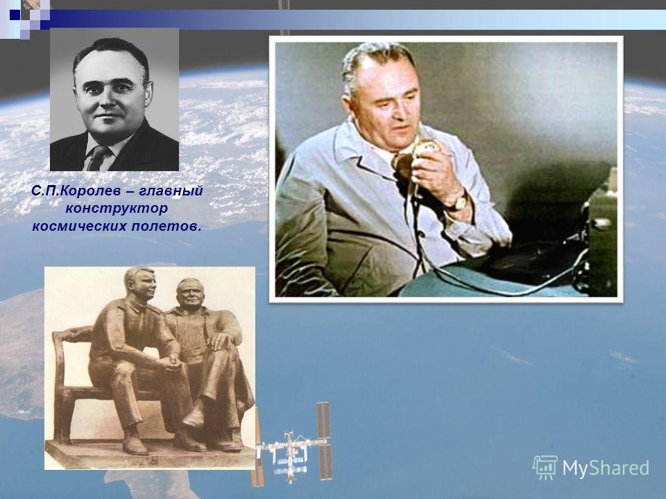 С.П.Королев – главный конструктор космических полетов.