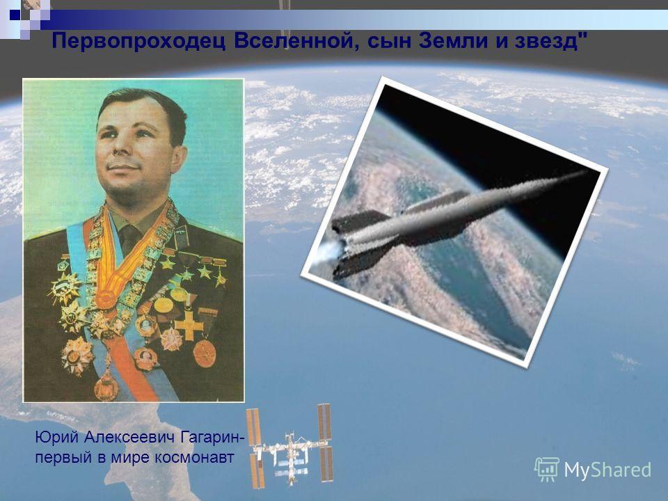 Первопроходец Вселенной, сын Земли и звезд Юрий Алексеевич Гагарин- первый в мире космонавт