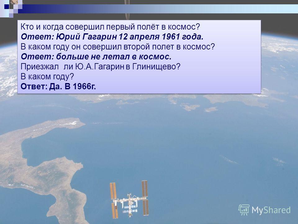 Кто и когда совершил первый полёт в космос? Ответ: Юрий Гагарин 12 апреля 1961 года. В каком году он совершил второй полет в космос? Ответ: больше не летал в космос. Приезжал ли Ю.А.Гагарин в Глинищево? В каком году? Ответ: Да. В 1966г. Кто и когда с