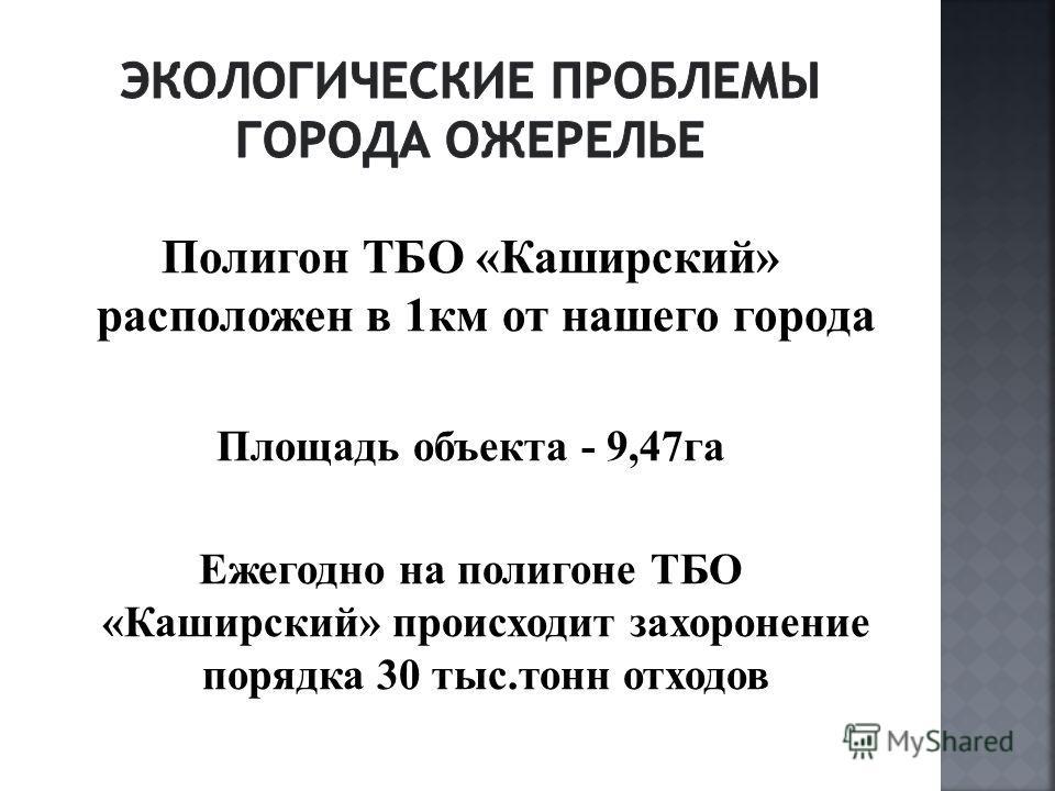 Полигон ТБО «Каширский» расположен в 1км от нашего города Площадь объекта - 9,47га Ежегодно на полигоне ТБО «Каширский» происходит захоронение порядка 30 тыс.тонн отходов