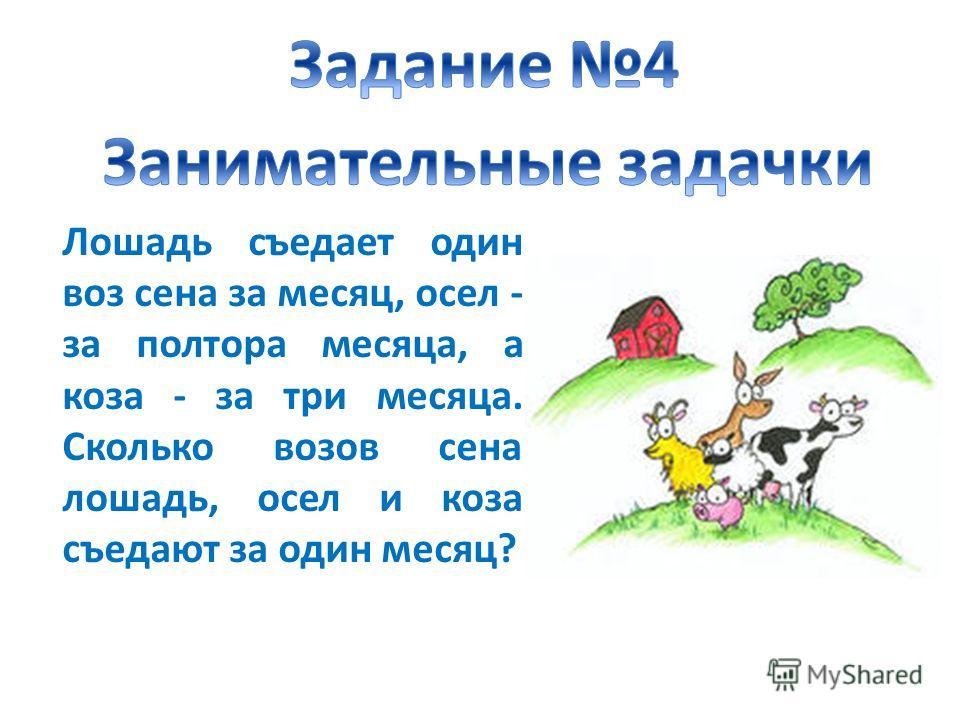 Лошадь съедает один воз сена за месяц, осел - за полтора месяца, а коза - за три месяца. Сколько возов сена лошадь, осел и коза съедают за один месяц?