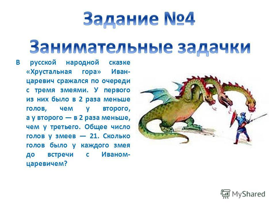 В русской народной сказке «Хрустальная гора» Иван- царевич сражался по очереди с тремя змеями. У первого из них было в 2 раза меньше голов, чем у второго, а у второго в 2 раза меньше, чем у третьего. Общее число голов у змеев 21. Сколько голов было у