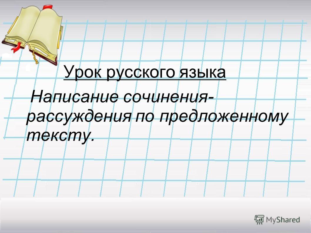 Урок русского языка Написание сочинения- рассуждения по предложенному тексту.
