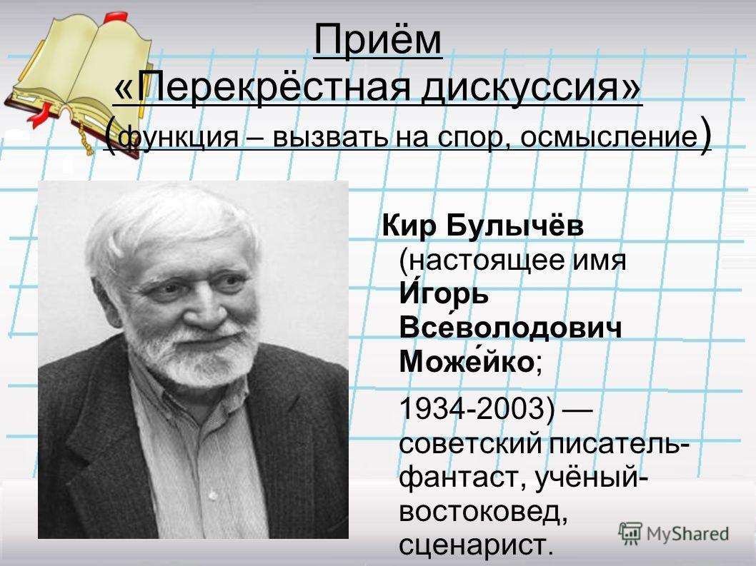 Приём «Перекрёстная дискуссия» ( функция – вызвать на спор, осмысление ) Кир Булычёв (настоящее имя И́горь Все́володович Може́йко; 1934-2003) советский писатель- фантаст, учёный- востоковед, сценарист.