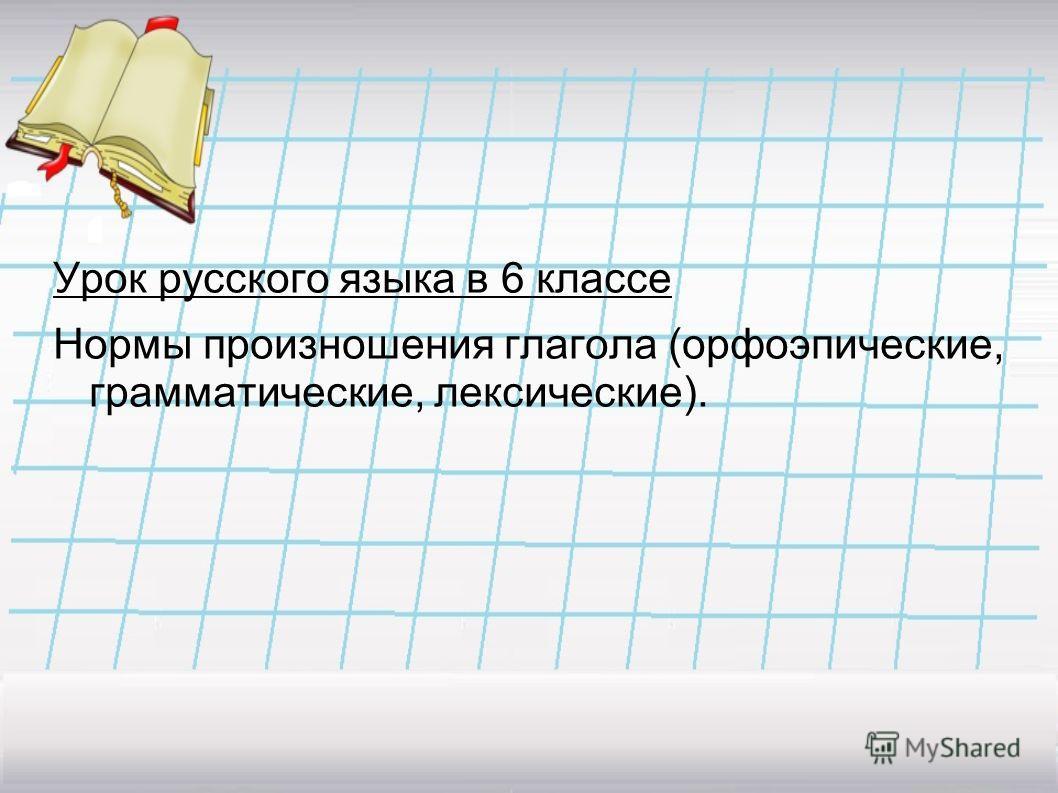 Урок русского языка в 6 классе Нормы произношения глагола (орфоэпические, грамматические, лексические).