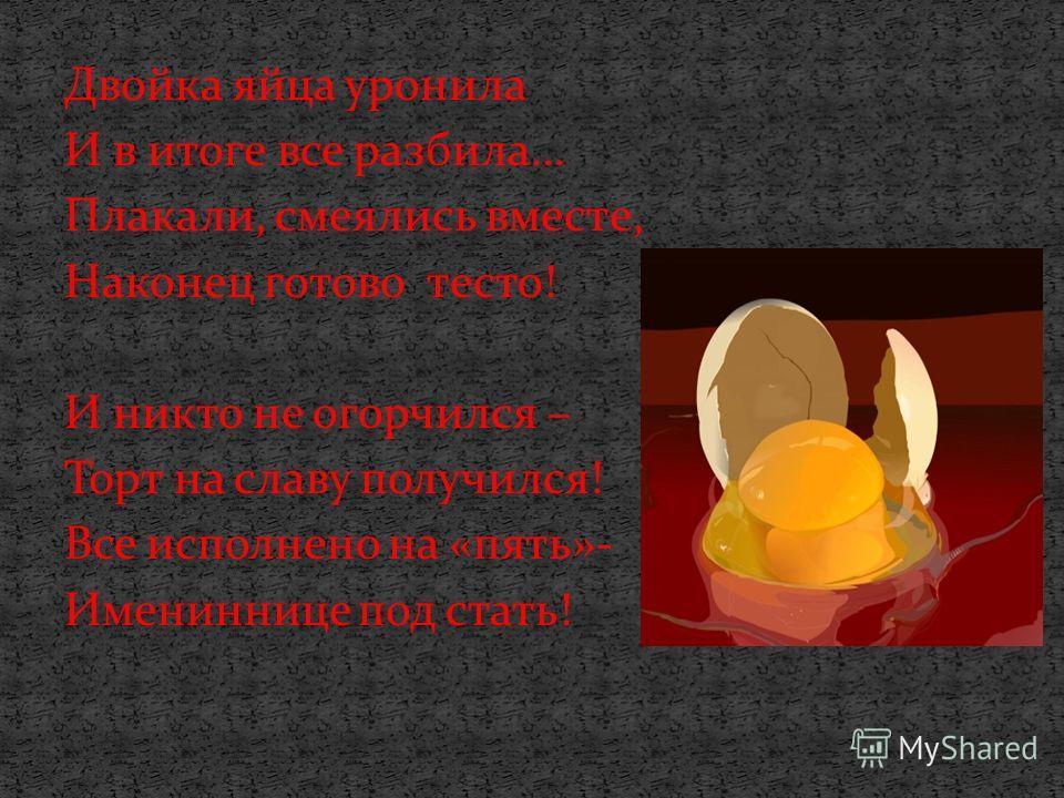 Двойка яйца уронила И в итоге все разбила… Плакали, смеялись вместе, Наконец готово тесто! И никто не огорчился – Торт на славу получился! Все исполнено на «пять»- Имениннице под стать!