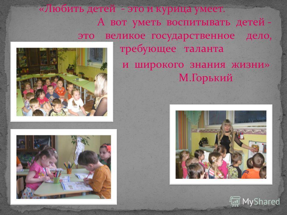 «Любить детей - это и курица умеет. А вот уметь воспитывать детей - это великое государственное дело, требующее таланта и широкого знания жизни» М.Горький