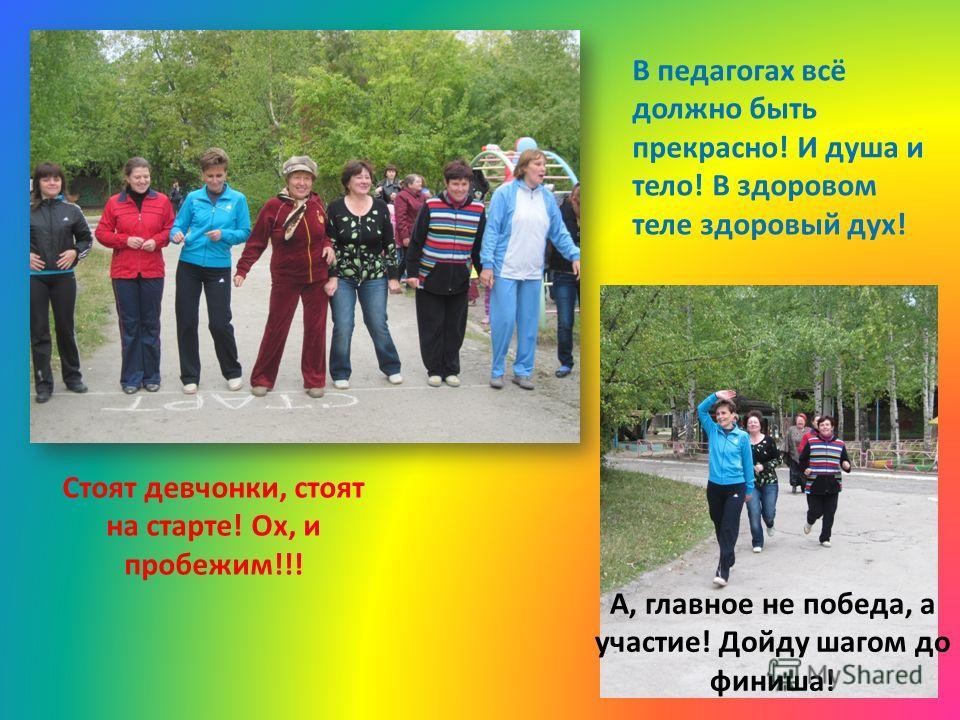 Стоят девчонки, стоят на старте! Ох, и пробежим!!! А, главное не победа, а участие! Дойду шагом до финиша! В педагогах всё должно быть прекрасно! И душа и тело! В здоровом теле здоровый дух!