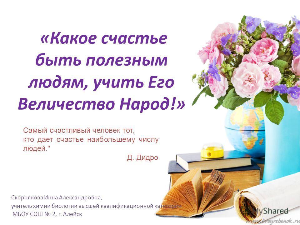 «Какое счастье быть полезным людям, учить Его Величество Народ!» Скорнякова Инна Александровна, учитель химии биологии высшей квалификационной категории МБОУ СОШ 2, г. Алейск Самый счастливый человек тот, кто дает счастье наибольшему числу людей.