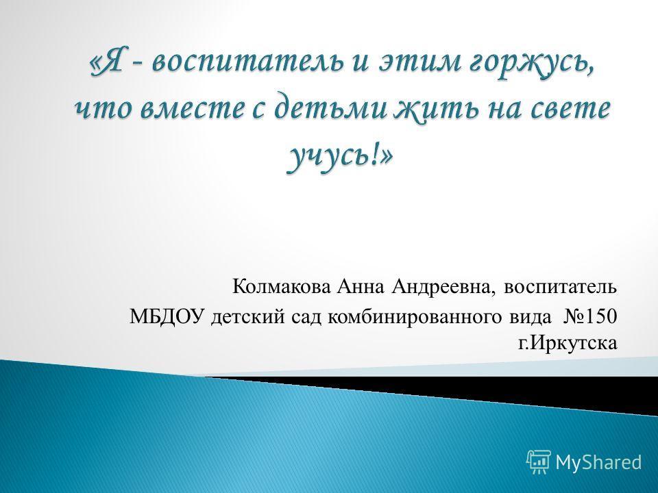 Колмакова Анна Андреевна, воспитатель МБДОУ детский сад комбинированного вида 150 г.Иркутска