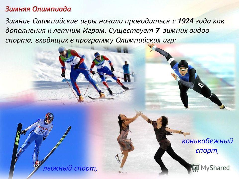 Зимняя Олимпиада Зимние Олимпийские игры начали проводиться с 1924 года как дополнения к летним Играм. Существует 7 зимних видов спорта, входящих в программу Олимпийских игр: конькобежный спорт, лыжный спорт,