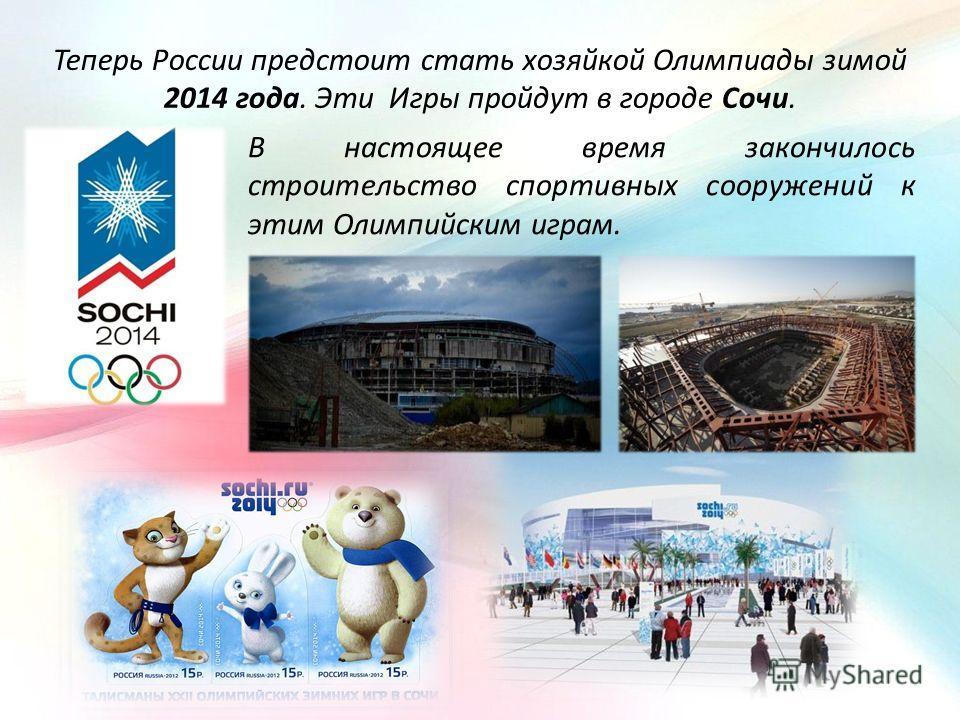 Теперь России предстоит стать хозяйкой Олимпиады зимой 2014 года. Эти Игры пройдут в городе Сочи. В настоящее время закончилось строительство спортивных сооружений к этим Олимпийским играм.