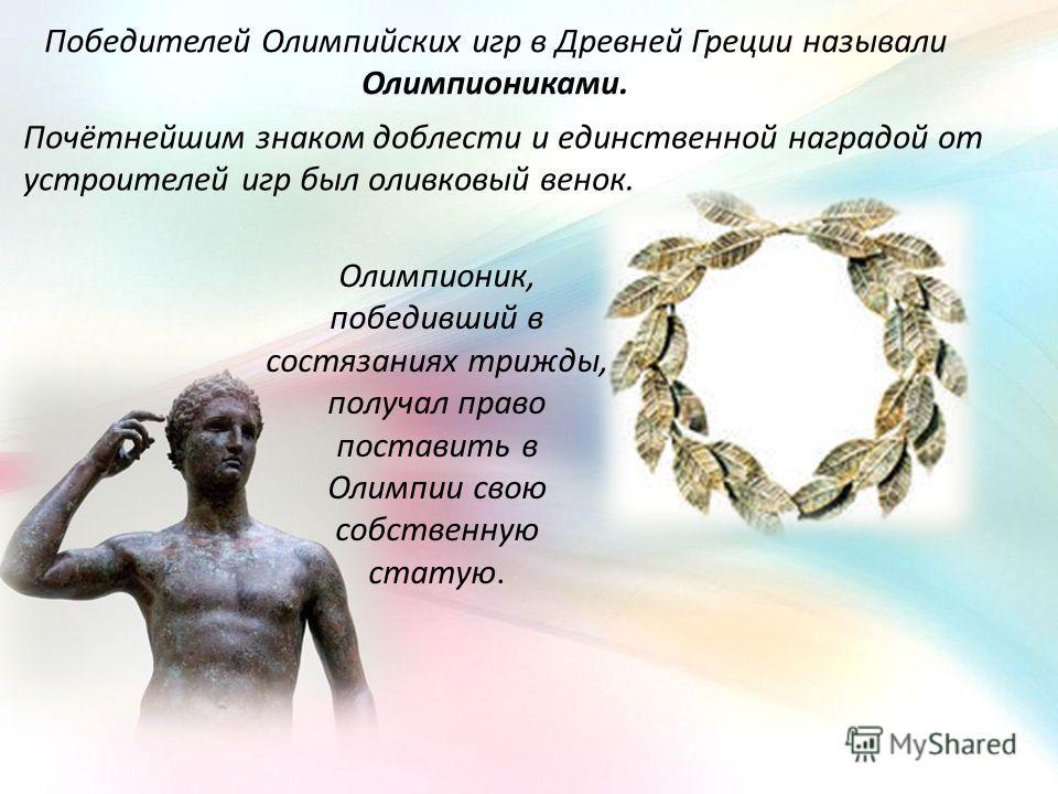 Победителей Олимпийских игр в Древней Греции называли Олимпиониками. Почётнейшим знаком доблести и единственной наградой от устроителей игр был оливковый венок. Олимпионик, победивший в состязаниях трижды, получал право поставить в Олимпии свою собст