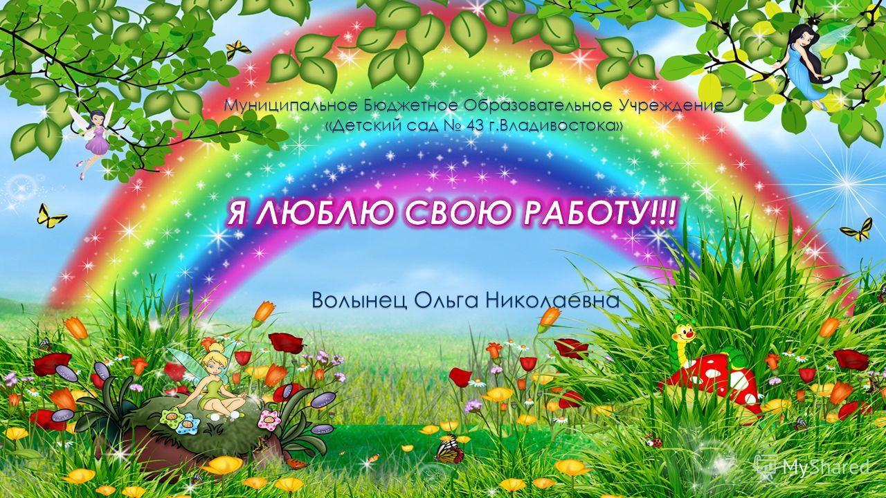 Муниципальное Бюджетное Образовательное Учреждение «Детский сад 43 г.Владивостока» Волынец Ольга Николаевна