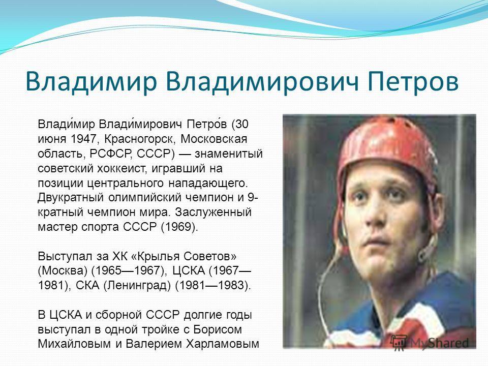 Владимир Владимирович Петров Влади́мир Влади́мирович Петро́в (30 июня 1947, Красногорск, Московская область, РСФСР, СССР) знаменитый советский хоккеист, игравший на позиции центрального нападающего. Двукратный олимпийский чемпион и 9- кратный чемпион