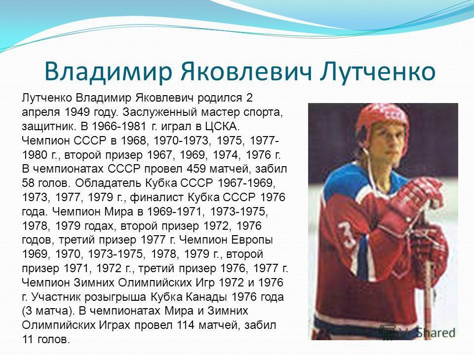 Владимир Яковлевич Лутченко Лутченко Владимир Яковлевич родился 2 апреля 1949 году. Заслуженный мастер спорта, защитник. В 1966-1981 г. играл в ЦСКА. Чемпион СССР в 1968, 1970-1973, 1975, 1977- 1980 г., второй призер 1967, 1969, 1974, 1976 г. В чемпи