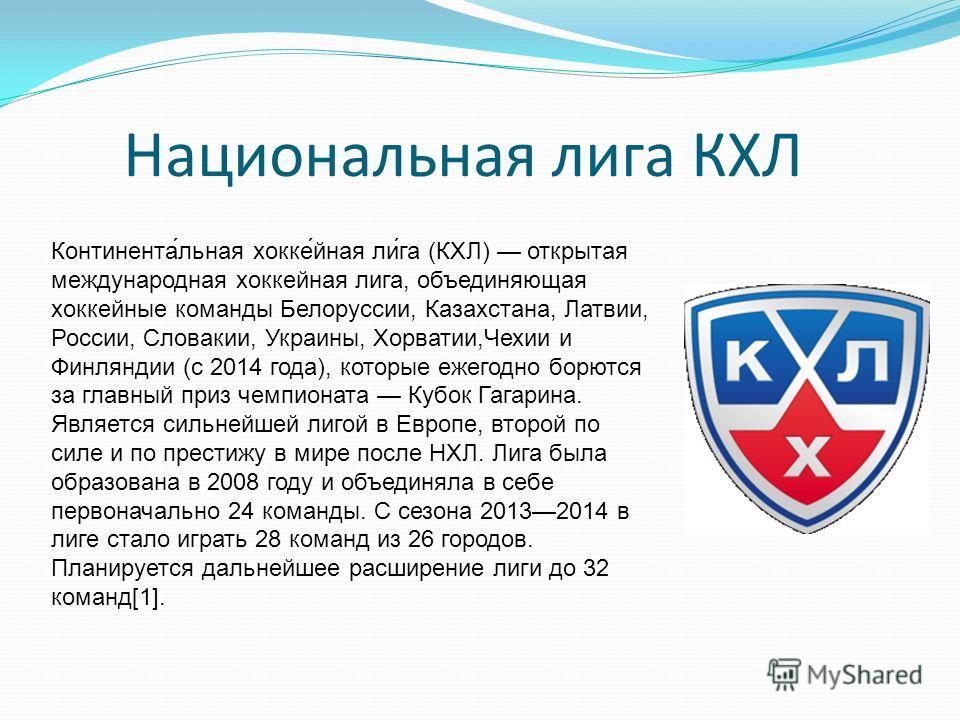 Национальная лига КХЛ Континента́льная хокке́йная ли́га (КХЛ) открытая международная хоккейная лига, объединяющая хоккейные команды Белоруссии, Казахстана, Латвии, России, Словакии, Украины, Хорватии,Чехии и Финляндии (с 2014 года), которые ежегодно