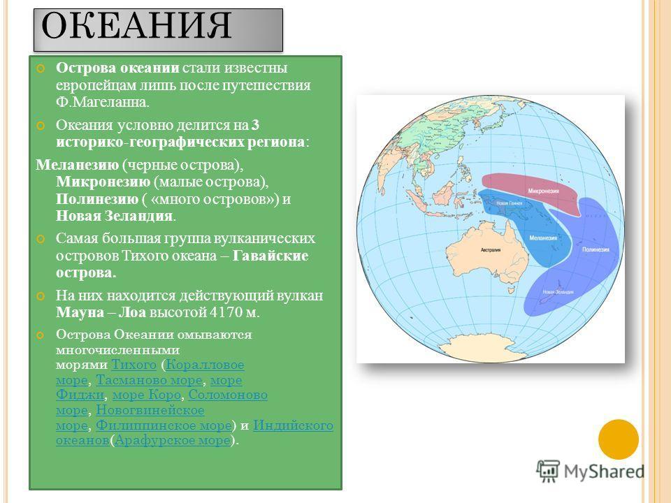 ОКЕАНИЯ Острова океании стали известны европейцам лишь после путешествия Ф.Магеланна. Океания условно делится на 3 историко-географических региона: Меланезию (черные острова), Микронезию (малые острова), Полинезию ( «много островов») и Новая Зеландия