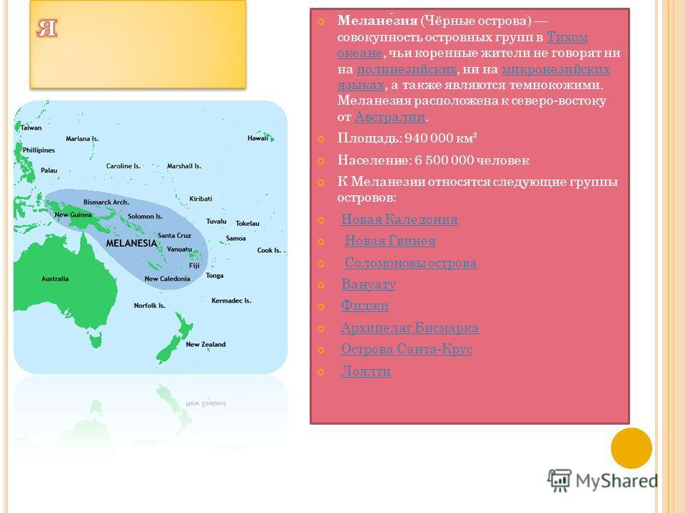 Меланезия (Чёрные острова) совокупность островных групп в Тихом океане, чьи коренные жители не говорят ни на полинезийских, ни на микронезийских языках, а также являются темнокожими. Меланезия расположена к северо-востоку от Австралии.Тихом океанепол