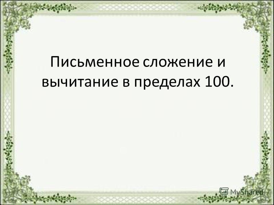 Письменное сложение и вычитание в пределах 100.
