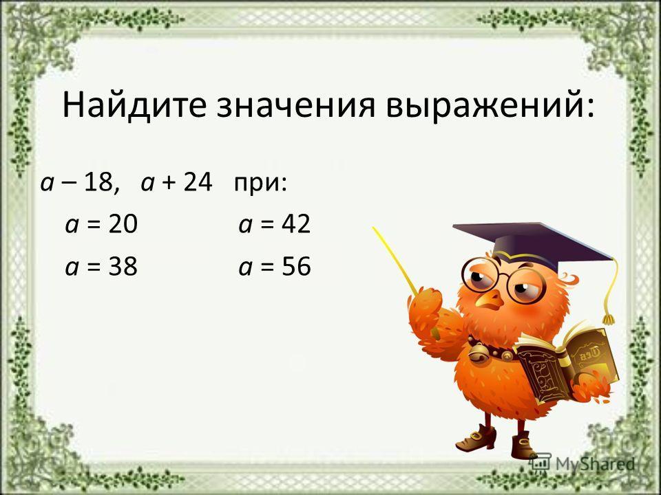 Найдите значения выражений: а – 18, а + 24 при: а = 20 а = 42 а = 38 а = 56