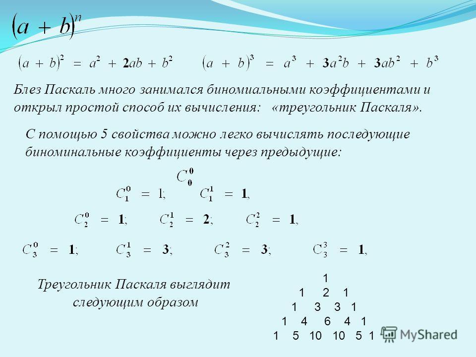 Блез Паскаль много занимался биномиальными коэффициентами и открыл простой способ их вычисления: «треугольник Паскаля». С помощью 5 свойства можно легко вычислять последующие биноминальные коэффициенты через предыдущие: Треугольник Паскаля выглядит с
