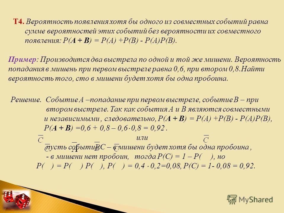 Т4. Вероятность появления хотя бы одного из совместных событий равна сумме вероятностей этих событий без вероятности их совместного появления: Р(А + В) = Р(А) +Р(В) - Р(А)Р(В). Пример: Производится два выстрела по одной и той же мишени. Вероятность п