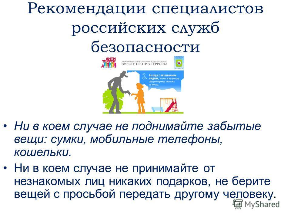 Рекомендации специалистов российских служб безопасности Ни в коем случае не поднимайте забытые вещи: сумки, мобильные телефоны, кошельки. Ни в коем случае не принимайте от незнакомых лиц никаких подарков, не берите вещей с просьбой передать другому ч