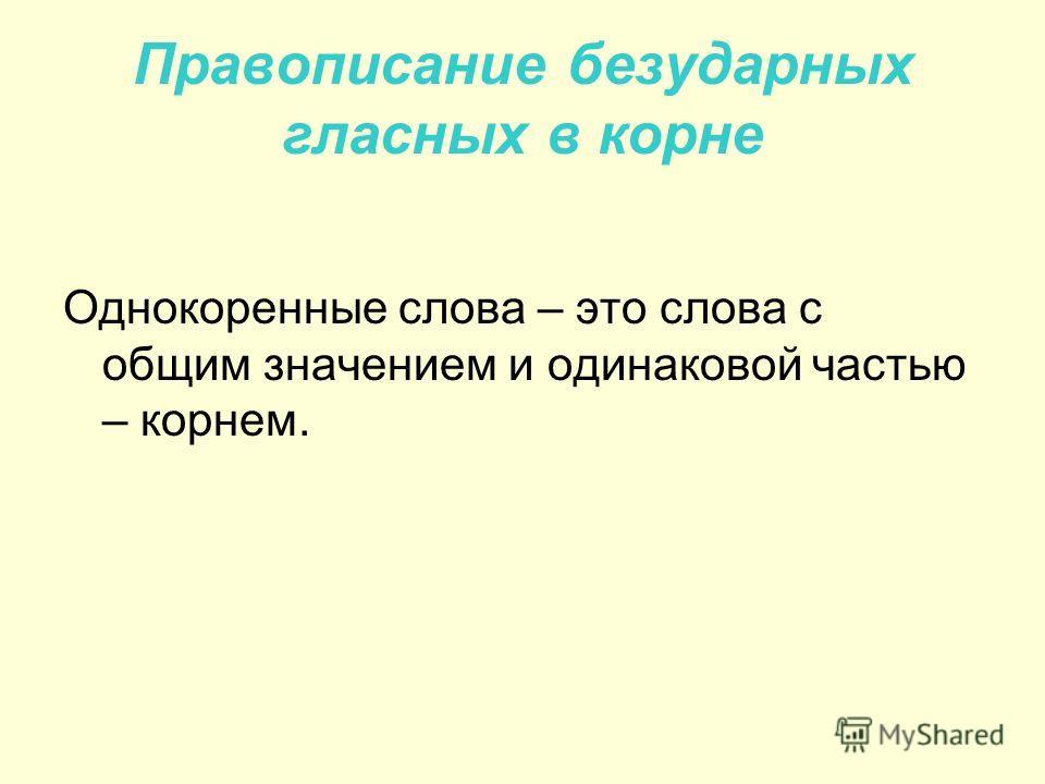 Правописание безударных гласных в корне Однокоренные слова – это слова с общим значением и одинаковой частью – корнем.