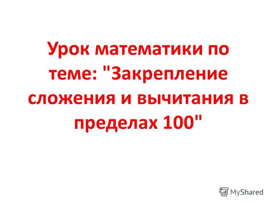 Урок математики по теме: Закрепление сложения и вычитания в пределах 100